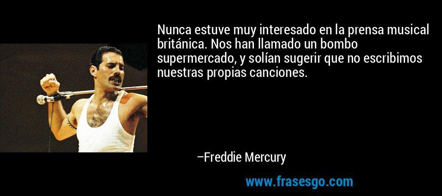 Nunca estuve muy interesado en la prensa musical británica. Nos han llamado un bombo supermercado, y solían sugerir que no escribimos nuestras propias canciones. – Freddie Mercury