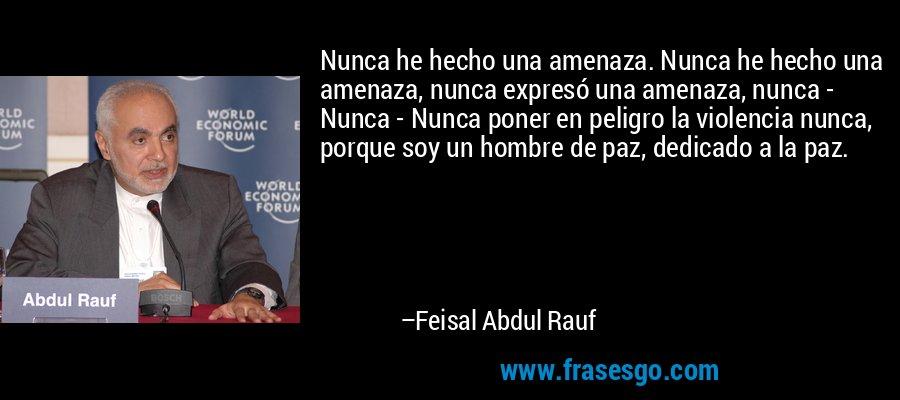 Nunca he hecho una amenaza. Nunca he hecho una amenaza, nunca expresó una amenaza, nunca - Nunca - Nunca poner en peligro la violencia nunca, porque soy un hombre de paz, dedicado a la paz. – Feisal Abdul Rauf