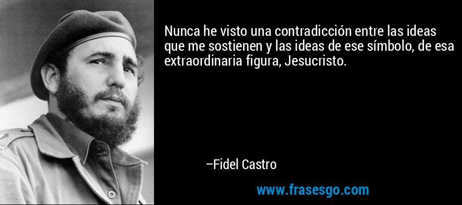 Nunca he visto una contradicción entre las ideas que me sostienen y las ideas de ese símbolo, de esa extraordinaria figura, Jesucristo. – Fidel Castro