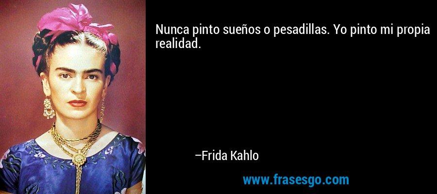 Nunca pinto sueños o pesadillas. Yo pinto mi propia realidad. – Frida Kahlo