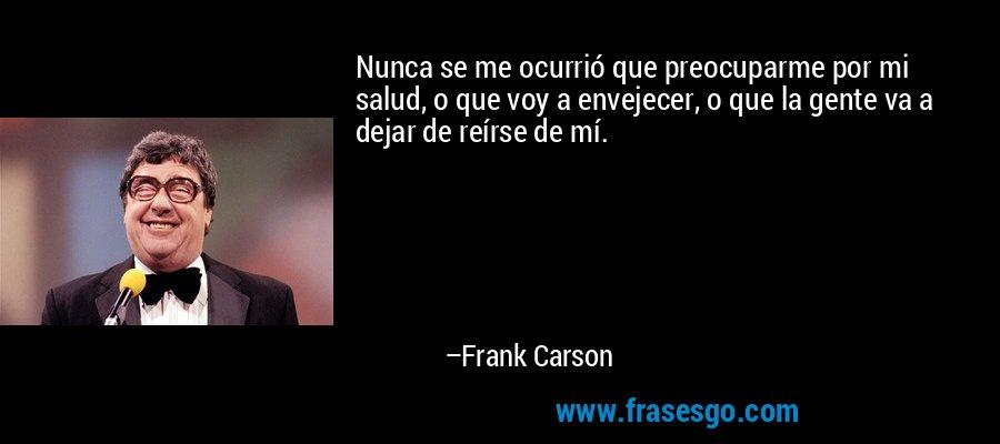 Nunca se me ocurrió que preocuparme por mi salud, o que voy a envejecer, o que la gente va a dejar de reírse de mí. – Frank Carson