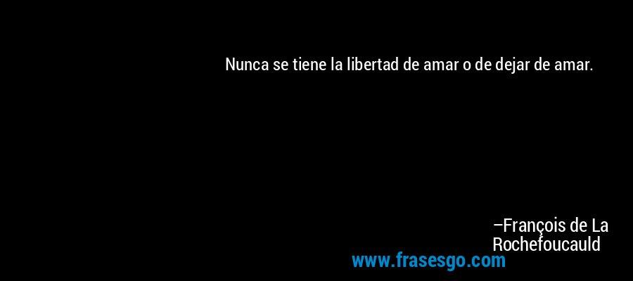 Nunca se tiene la libertad de amar o de dejar de amar. – François de La Rochefoucauld