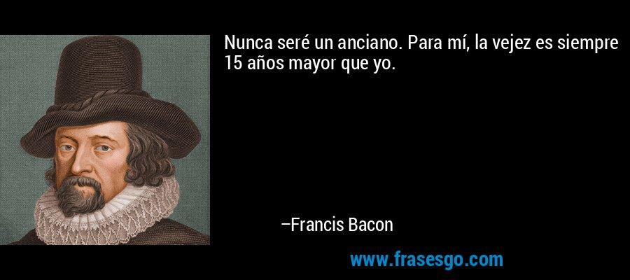 Nunca seré un anciano. Para mí, la vejez es siempre 15 años mayor que yo. – Francis Bacon