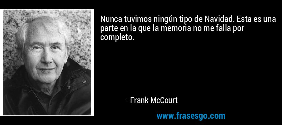 Nunca tuvimos ningún tipo de Navidad. Esta es una parte en la que la memoria no me falla por completo. – Frank McCourt
