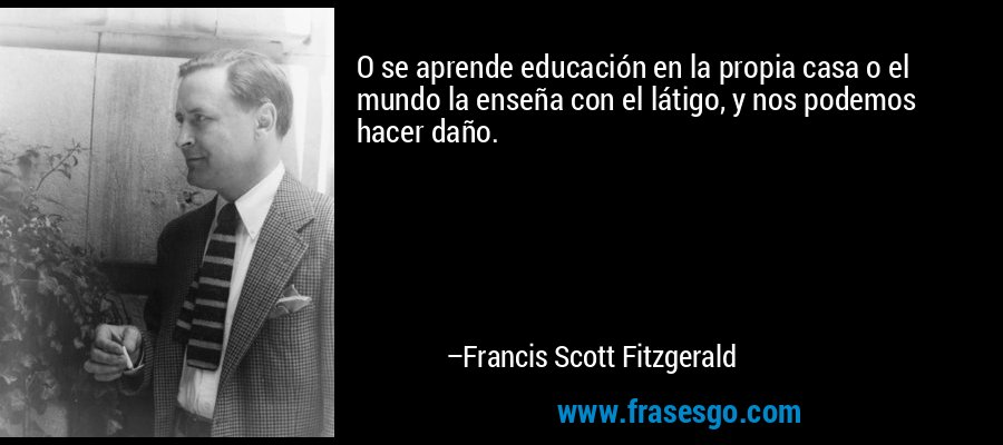 O se aprende educación en la propia casa o el mundo la enseña con el látigo, y nos podemos hacer daño. – Francis Scott Fitzgerald