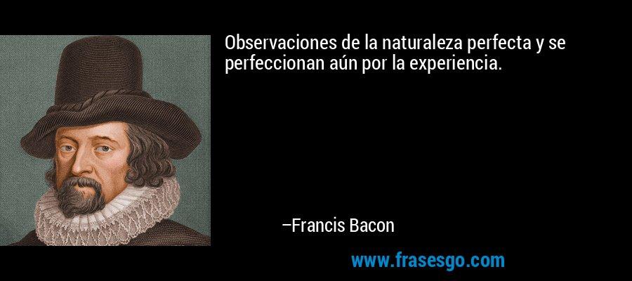 Observaciones de la naturaleza perfecta y se perfeccionan aún por la experiencia. – Francis Bacon