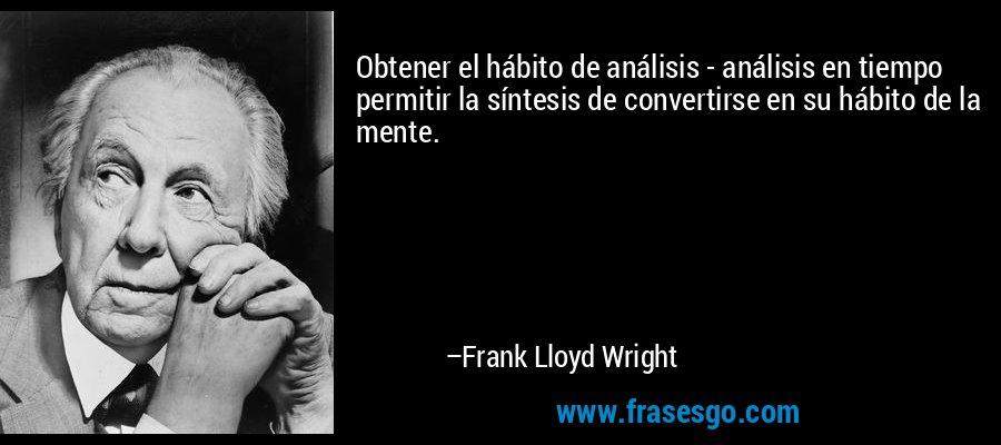 Obtener el hábito de análisis - análisis en tiempo permitir la síntesis de convertirse en su hábito de la mente. – Frank Lloyd Wright
