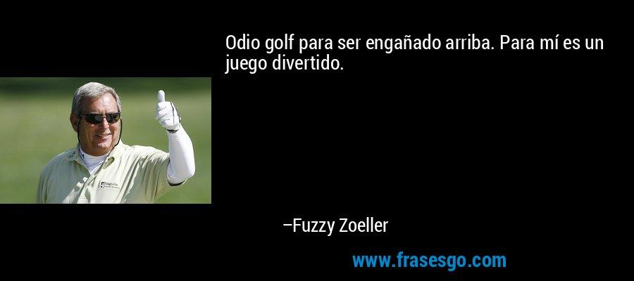Odio golf para ser engañado arriba. Para mí es un juego divertido. – Fuzzy Zoeller