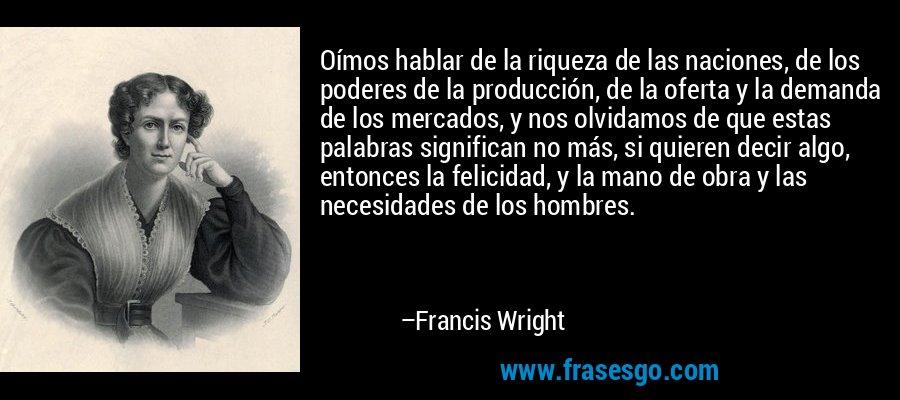 Oímos hablar de la riqueza de las naciones, de los poderes de la producción, de la oferta y la demanda de los mercados, y nos olvidamos de que estas palabras significan no más, si quieren decir algo, entonces la felicidad, y la mano de obra y las necesidades de los hombres. – Francis Wright
