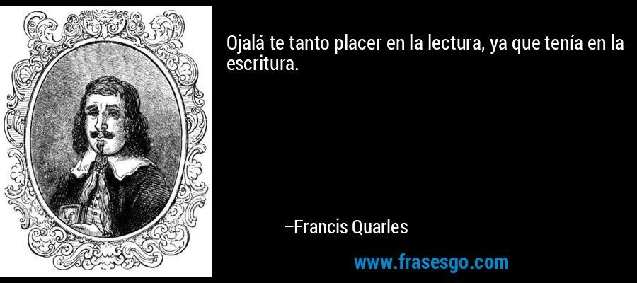 Ojalá te tanto placer en la lectura, ya que tenía en la escritura. – Francis Quarles