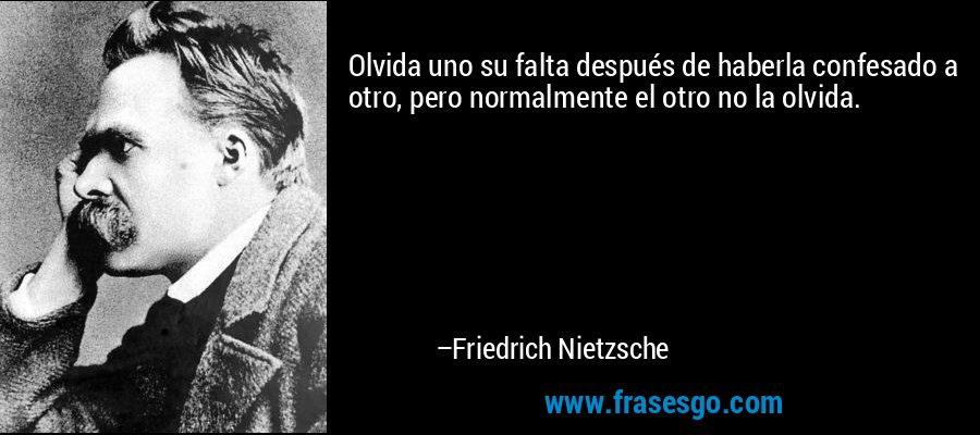 Olvida uno su falta después de haberla confesado a otro, pero normalmente el otro no la olvida. – Friedrich Nietzsche