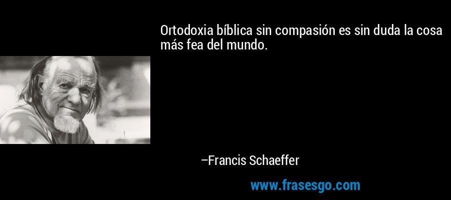 Ortodoxia bíblica sin compasión es sin duda la cosa más fea del mundo. – Francis Schaeffer