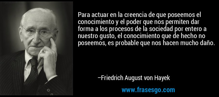 Para actuar en la creencia de que poseemos el conocimiento y el poder que nos permiten dar forma a los procesos de la sociedad por entero a nuestro gusto, el conocimiento que de hecho no poseemos, es probable que nos hacen mucho daño. – Friedrich August von Hayek