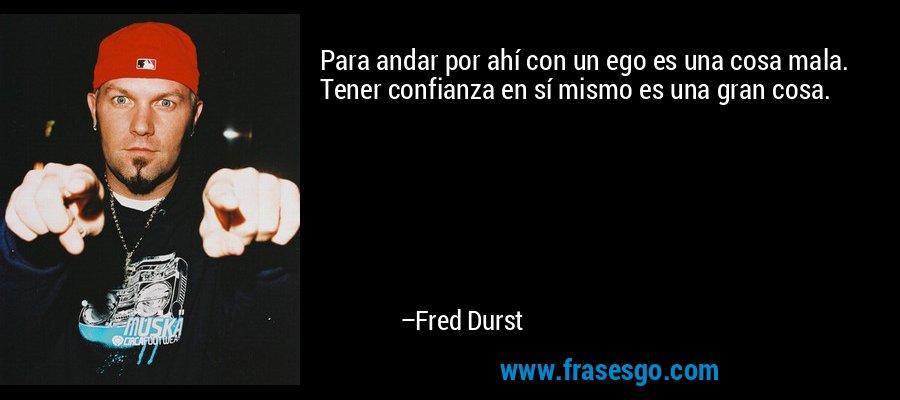 Para andar por ahí con un ego es una cosa mala. Tener confianza en sí mismo es una gran cosa. – Fred Durst