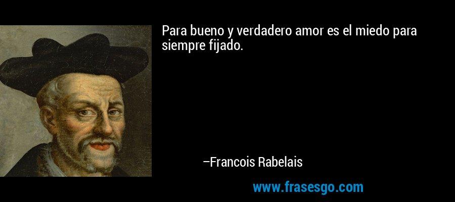 Para bueno y verdadero amor es el miedo para siempre fijado. – Francois Rabelais