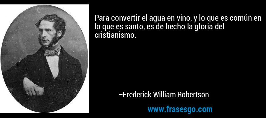Para convertir el agua en vino, y lo que es común en lo que es santo, es de hecho la gloria del cristianismo. – Frederick William Robertson