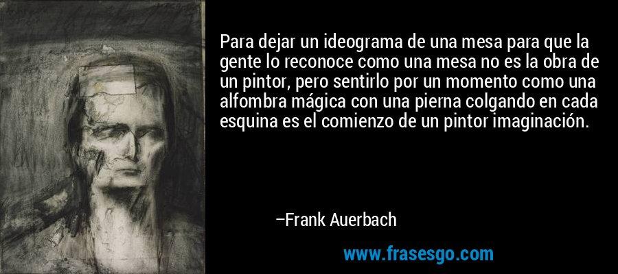 Para dejar un ideograma de una mesa para que la gente lo reconoce como una mesa no es la obra de un pintor, pero sentirlo por un momento como una alfombra mágica con una pierna colgando en cada esquina es el comienzo de un pintor imaginación. – Frank Auerbach