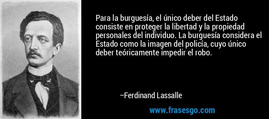 Para la burguesía, el único deber del Estado consiste en proteger la libertad y la propiedad personales del individuo. La burguesía considera el Estado como la imagen del policía, cuyo único deber teóricamente impedir el robo. – Ferdinand Lassalle