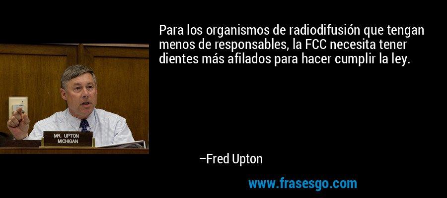 Para los organismos de radiodifusión que tengan menos de responsables, la FCC necesita tener dientes más afilados para hacer cumplir la ley. – Fred Upton