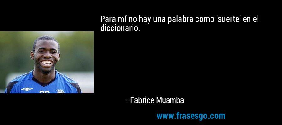 Para mí no hay una palabra como 'suerte' en el diccionario. – Fabrice Muamba