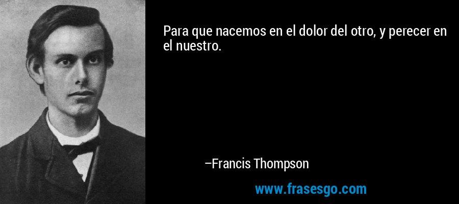 Para que nacemos en el dolor del otro, y perecer en el nuestro. – Francis Thompson