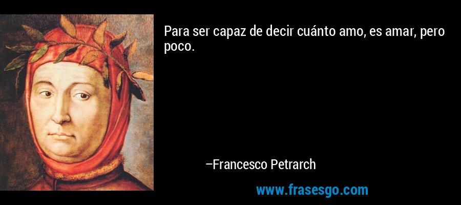 Para ser capaz de decir cuánto amo, es amar, pero poco. – Francesco Petrarch