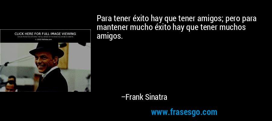Para tener éxito hay que tener amigos; pero para mantener mucho éxito hay que tener muchos amigos. – Frank Sinatra