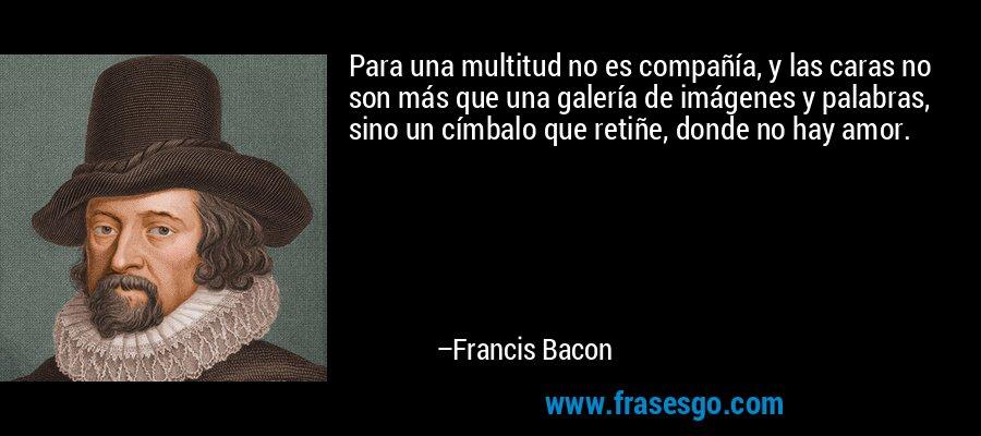 Para una multitud no es compañía, y las caras no son más que una galería de imágenes y palabras, sino un címbalo que retiñe, donde no hay amor. – Francis Bacon