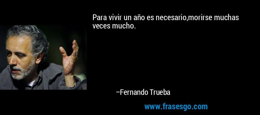 Para vivir un año es necesario,morirse muchas veces mucho. – Fernando Trueba