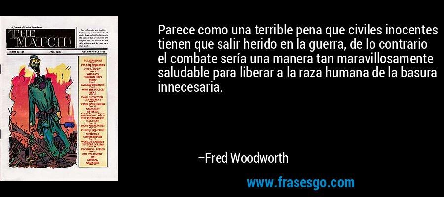 Parece como una terrible pena que civiles inocentes tienen que salir herido en la guerra, de lo contrario el combate sería una manera tan maravillosamente saludable para liberar a la raza humana de la basura innecesaria. – Fred Woodworth