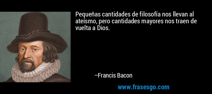 Pequeñas cantidades de filosofía nos llevan al ateísmo, pero cantidades mayores nos traen de vuelta a Dios. – Francis Bacon