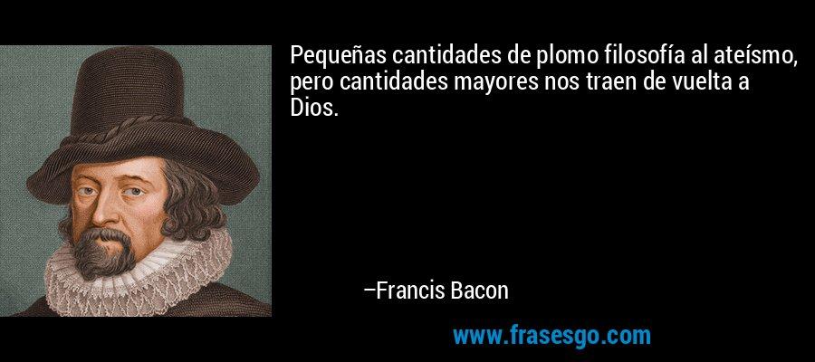 Pequeñas cantidades de plomo filosofía al ateísmo, pero cantidades mayores nos traen de vuelta a Dios. – Francis Bacon