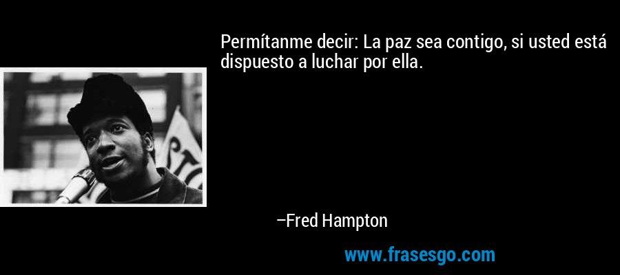 Permítanme decir: La paz sea contigo, si usted está dispuesto a luchar por ella. – Fred Hampton