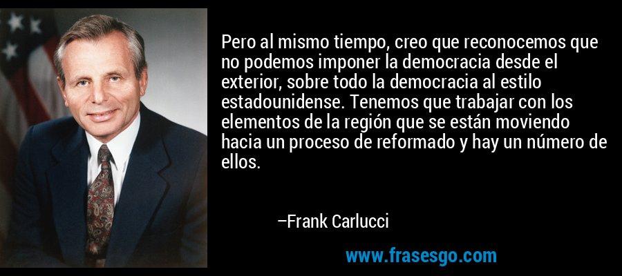Pero al mismo tiempo, creo que reconocemos que no podemos imponer la democracia desde el exterior, sobre todo la democracia al estilo estadounidense. Tenemos que trabajar con los elementos de la región que se están moviendo hacia un proceso de reformado y hay un número de ellos. – Frank Carlucci