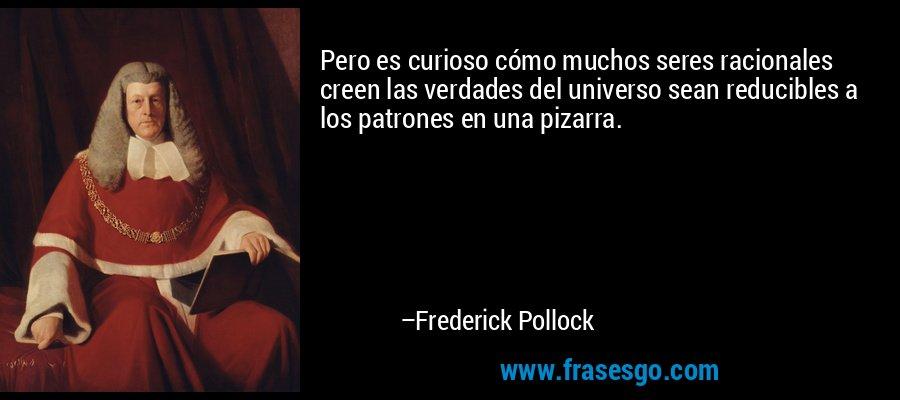Pero es curioso cómo muchos seres racionales creen las verdades del universo sean reducibles a los patrones en una pizarra. – Frederick Pollock