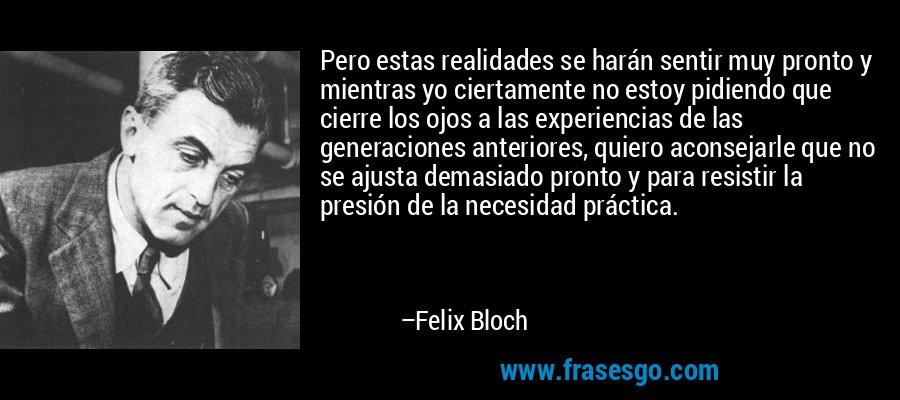 Pero estas realidades se harán sentir muy pronto y mientras yo ciertamente no estoy pidiendo que cierre los ojos a las experiencias de las generaciones anteriores, quiero aconsejarle que no se ajusta demasiado pronto y para resistir la presión de la necesidad práctica. – Felix Bloch
