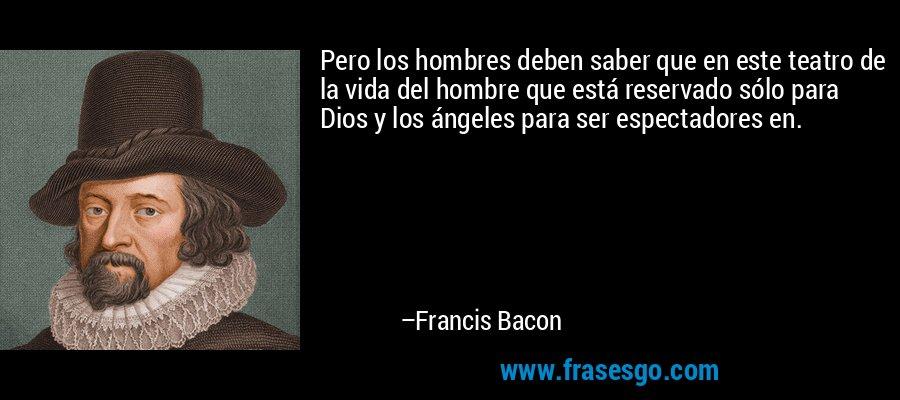 Pero los hombres deben saber que en este teatro de la vida del hombre que está reservado sólo para Dios y los ángeles para ser espectadores en. – Francis Bacon