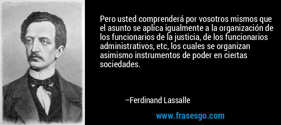 Pero usted comprenderá por vosotros mismos que el asunto se aplica igualmente a la organización de los funcionarios de la justicia, de los funcionarios administrativos, etc, los cuales se organizan asimismo instrumentos de poder en ciertas sociedades. – Ferdinand Lassalle
