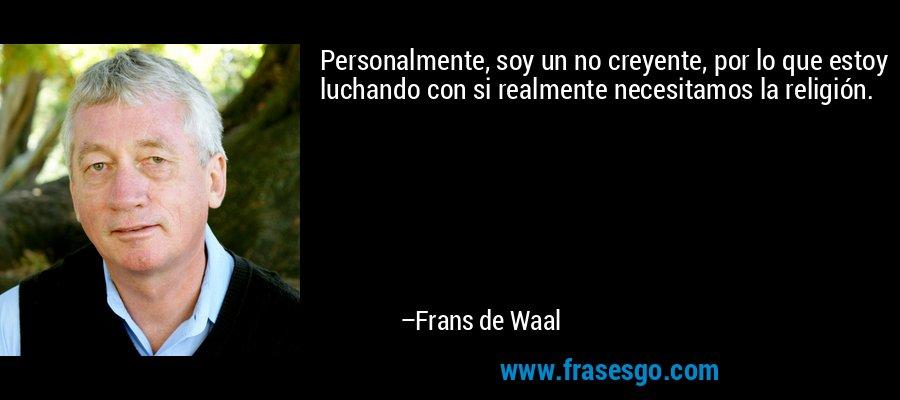 Personalmente, soy un no creyente, por lo que estoy luchando con si realmente necesitamos la religión. – Frans de Waal