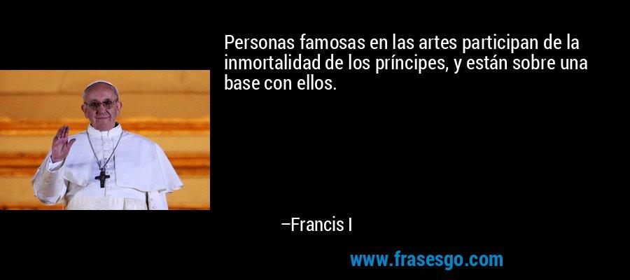Personas famosas en las artes participan de la inmortalidad de los príncipes, y están sobre una base con ellos. – Francis I