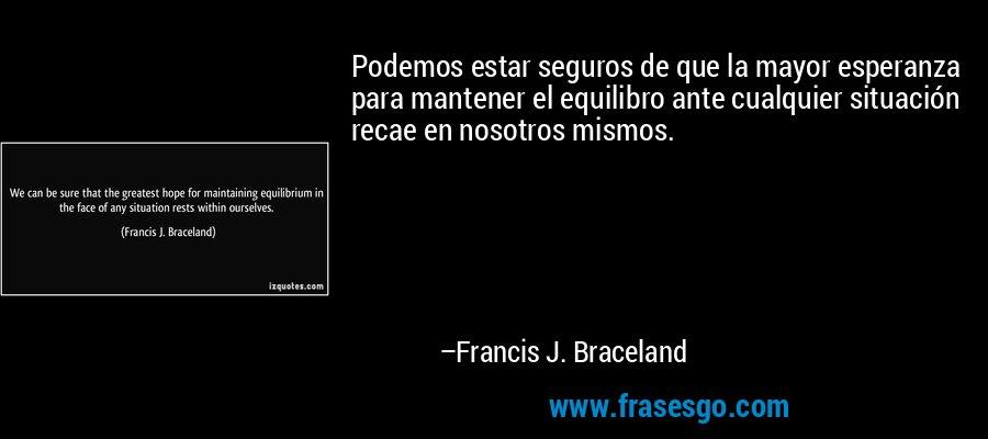 Podemos estar seguros de que la mayor esperanza para mantener el equilibro ante cualquier situación recae en nosotros mismos. – Francis J. Braceland