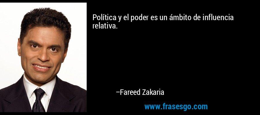 Política y el poder es un ámbito de influencia relativa. – Fareed Zakaria