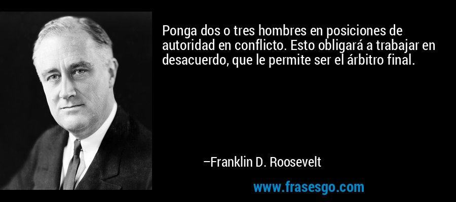Ponga dos o tres hombres en posiciones de autoridad en conflicto. Esto obligará a trabajar en desacuerdo, que le permite ser el árbitro final. – Franklin D. Roosevelt