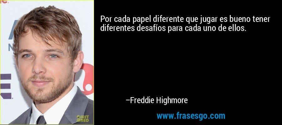 Por cada papel diferente que jugar es bueno tener diferentes desafíos para cada uno de ellos. – Freddie Highmore