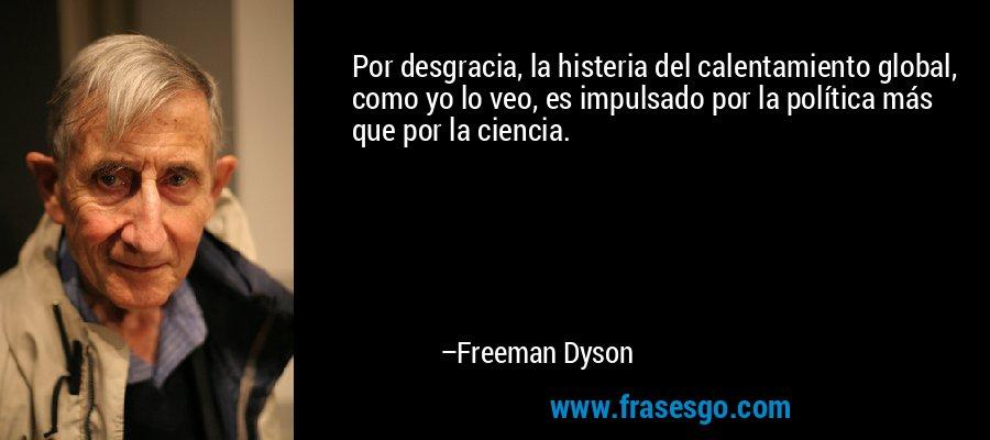 Por desgracia, la histeria del calentamiento global, como yo lo veo, es impulsado por la política más que por la ciencia. – Freeman Dyson