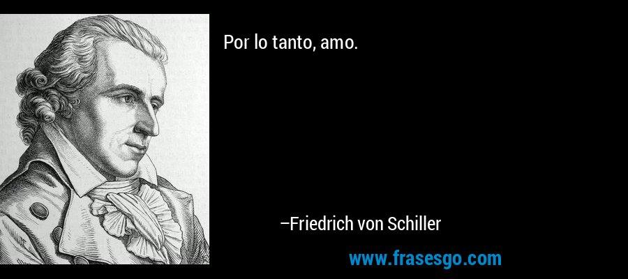 Por lo tanto, amo. – Friedrich von Schiller