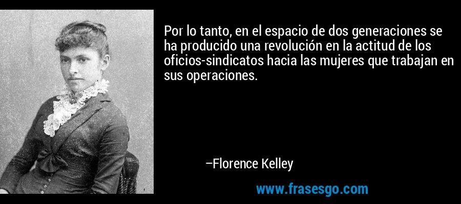 Por lo tanto, en el espacio de dos generaciones se ha producido una revolución en la actitud de los oficios-sindicatos hacia las mujeres que trabajan en sus operaciones. – Florence Kelley