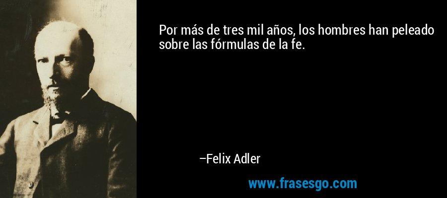 Por más de tres mil años, los hombres han peleado sobre las fórmulas de la fe. – Felix Adler