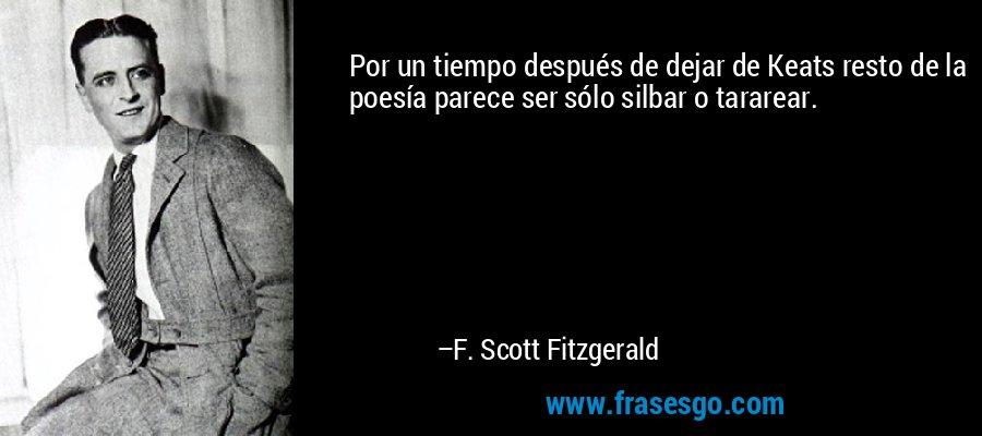 Por un tiempo después de dejar de Keats resto de la poesía parece ser sólo silbar o tararear. – F. Scott Fitzgerald