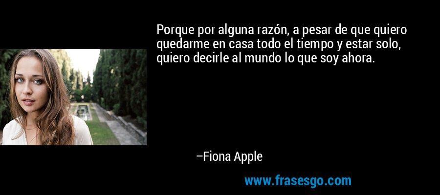 Porque por alguna razón, a pesar de que quiero quedarme en casa todo el tiempo y estar solo, quiero decirle al mundo lo que soy ahora. – Fiona Apple